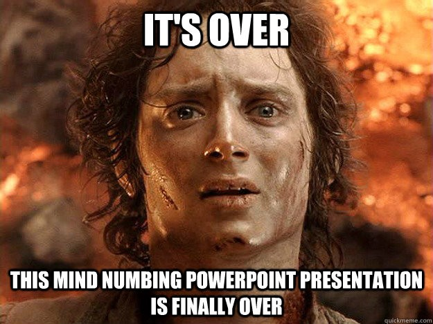 It's over. This mind numbing PowerPoint presentation is finally over.