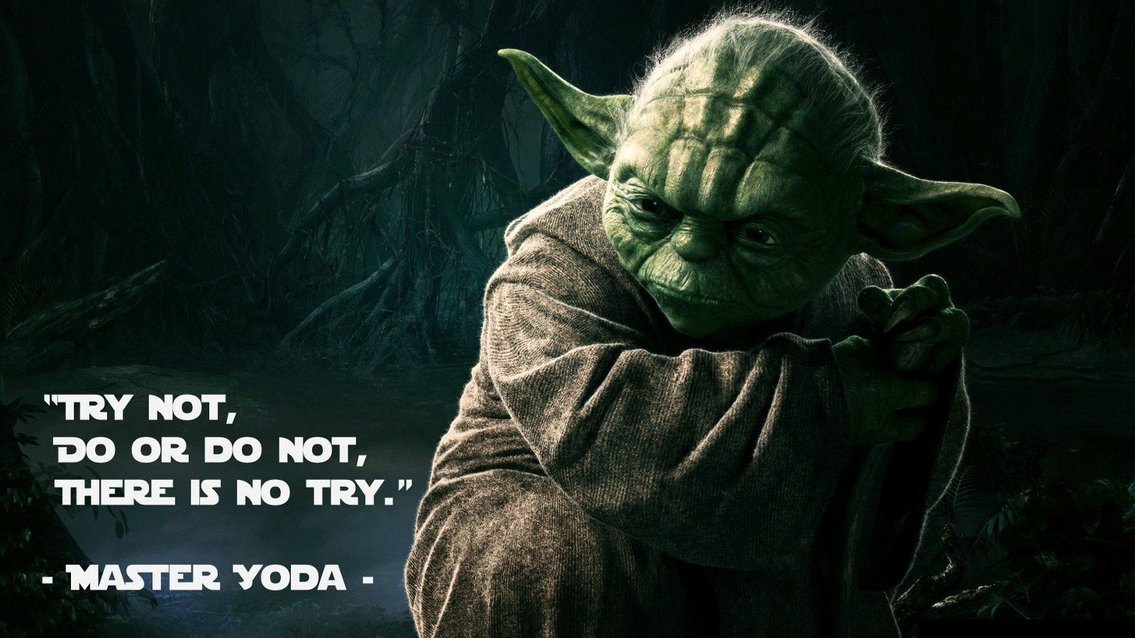 Try not, do or do not, there is no try - Master yoda