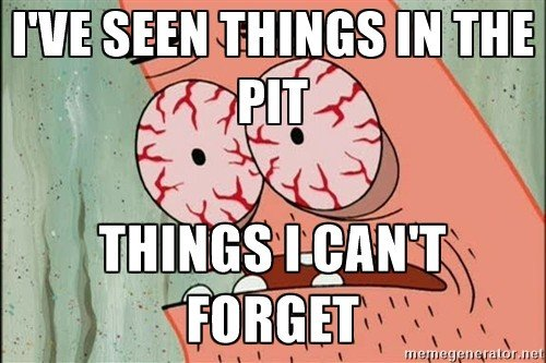 I've seen things in the pit. Things I can't forget
