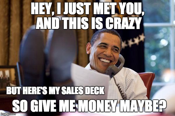Hey, I just met you, and this is crazy. But here's my sales deck so give me money maybe?