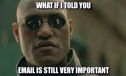 What if I told you email is still very important