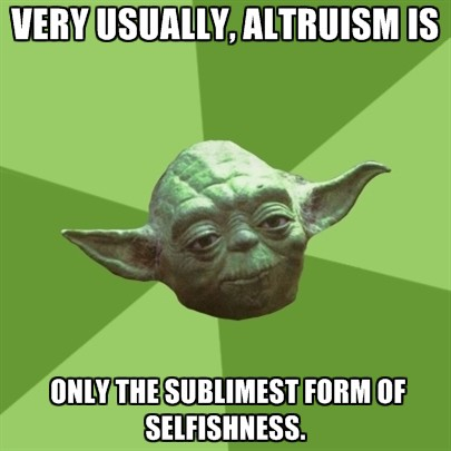 Very usually, altruism is only the sublimest form of selfishness