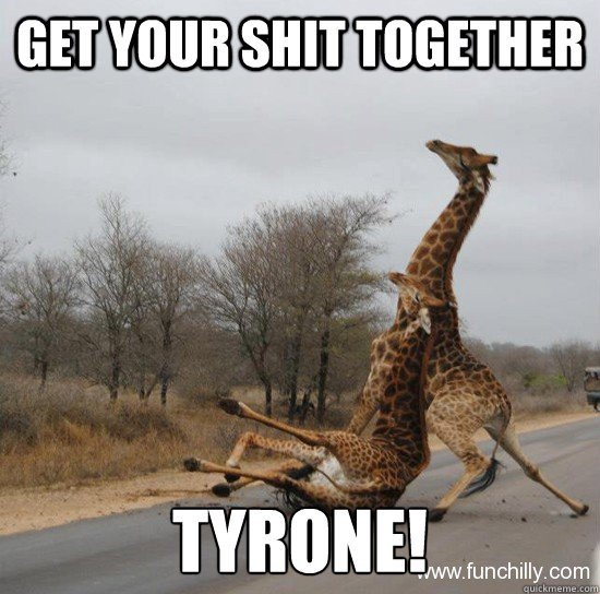 Get your shit together tyrone