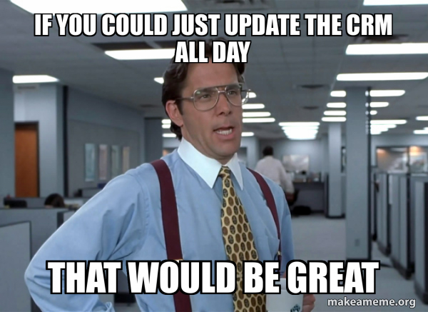 If you could just update the CRM all day that would be great